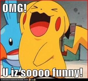 OMG!  U iz soooo funny!
