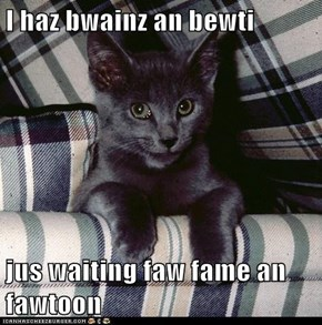 I haz bwainz an bewti  jus waiting faw fame an fawtoon