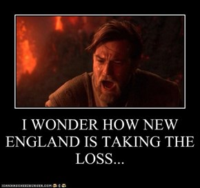 I WONDER HOW NEW ENGLAND IS TAKING THE LOSS...