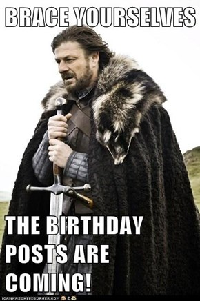 BRACE YOURSELVES  THE BIRTHDAY POSTS ARE COMING!