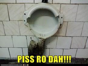 PISS RO DAH!!!