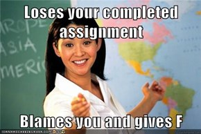 Loses your completed assignment  Blames you and gives F