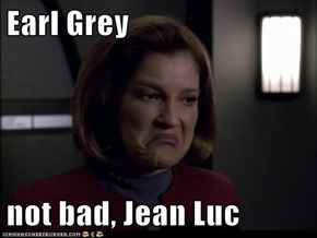 Earl Grey  not bad, Jean Luc