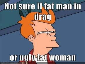 Not sure if fat man in drag  or ugly fat woman