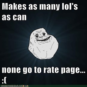 Makes as many lol's as can  none go to rate page... :(