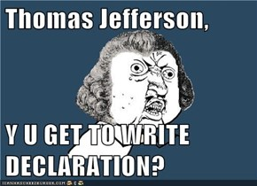 Thomas Jefferson,  Y U GET TO WRITE DECLARATION?