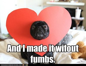 Valentine's Day Pug: And I made it wifout fumbs.
