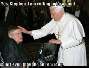 Yes, Stephen, I am willing to be a good  sport even though you're wrong.