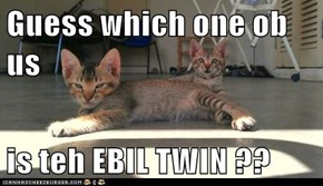 Guess which one ob us  is teh EBIL TWIN ??