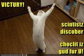 VICTURY! scintistz                                           discober choclit iz                                             gud fur U!