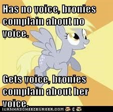 Has no voice, bronies complain about no voice.  Gets voice, bronies complain about her voice.