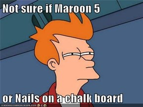 Not sure if Maroon 5  or Nails on a chalk board