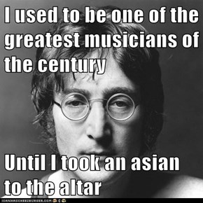 I used to be one of the greatest musicians of the century  Until I took an asian to the altar