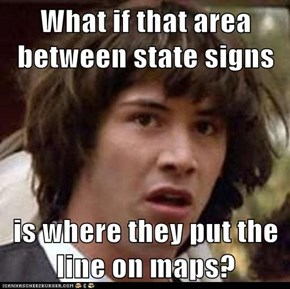 What if that area between state signs  is where they put the line on maps?