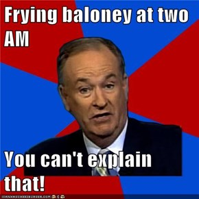 Frying baloney at two AM  You can't explain that!