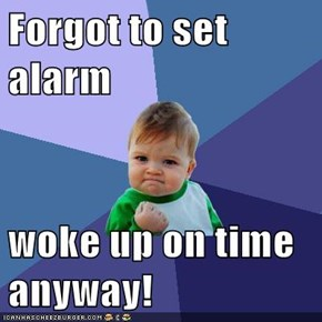 Forgot to set alarm  woke up on time anyway!