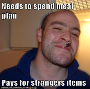 Needs to spend meal plan  Pays for strangers items