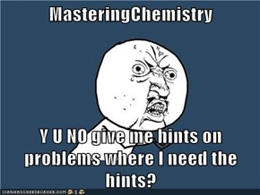 MasteringChemistry  Y U NO give me hints on problems where I need the hints?