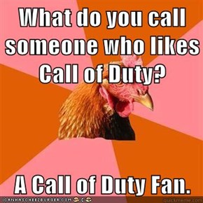 What do you call someone who likes Call of Duty?  A Call of Duty Fan.