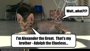 I'm Alexander the Great.  That's my brother - Adolph the Clueless...