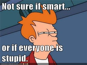 Not sure if smart...  or if everyone is stupid.