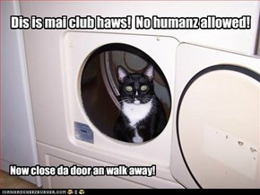 Dis is mai club haws!  No humanz allowed!