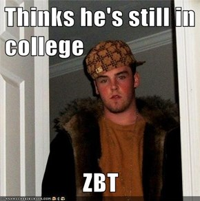 Thinks he's still in college  ZBT