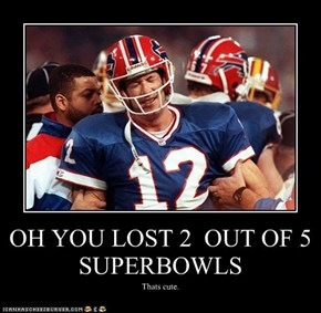 OH YOU LOST 2  OUT OF 5 SUPERBOWLS