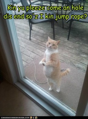 Kin yu pleeze come an hole dis end so'z I kin jump rope?