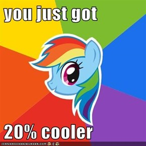you just got  20% cooler