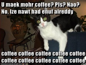 U maek mohr coffee? Pls? Nao? No, Ize nawt had enuf alreddy  coffee coffee coffee coffee coffee coffee coffee coffee coffee coffee