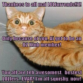 Thankees to all mai LOLfurrends!!1! Only because of you, Ai get to be an 82 Klub member! You all are teh awesomest,  bestest LOLlers , EVAR! I'm all squishy, now!