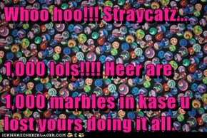 Whoo hoo!!! Straycatz... 1,000 lols!!!! Heer are 1,000 marbles in kase u lost yours doing it all.