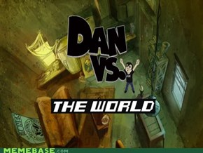 Dan Vs. ALL the things: The World