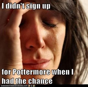 I didn't sign up   for Pottermore when I had the chance