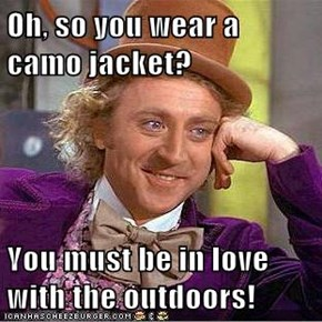 Oh, so you wear a camo jacket?  You must be in love with the outdoors!