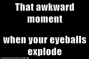 That awkward moment  when your eyeballs explode