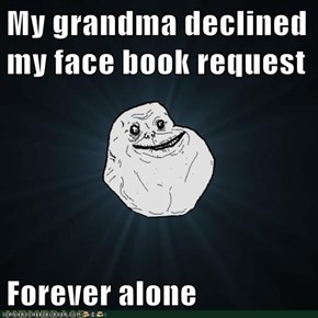 My grandma declined my face book request  Forever alone