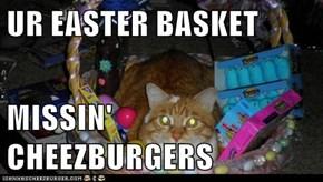 UR EASTER BASKET  MISSIN' CHEEZBURGERS