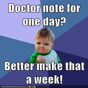Doctor note for one day?  Better make that a week!