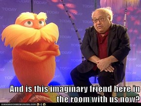 And is this imaginary friend here in the room with us now?