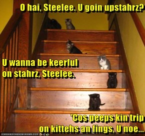 O hai, Steelee. U goin upstahrz? U wanna be keerful                                     on stahrz, Steelee. 'Cos peeps kin trip                                        on kittehs an fings, U noe...