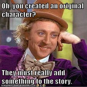 Oh, you created an original character?  They must really add something to the story.