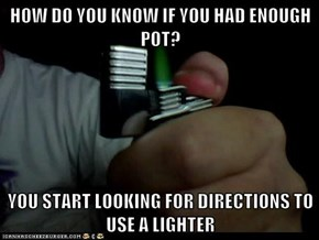 HOW DO YOU KNOW IF YOU HAD ENOUGH POT?  YOU START LOOKING FOR DIRECTIONS TO USE A LIGHTER