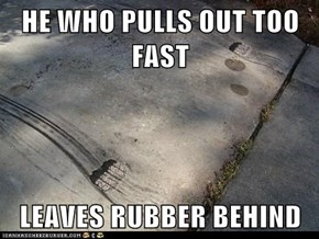 HE WHO PULLS OUT TOO FAST  LEAVES RUBBER BEHIND