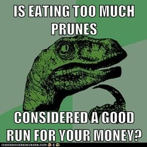 IS EATING TOO MUCH PRUNES  CONSIDERED A GOOD RUN FOR YOUR MONEY?
