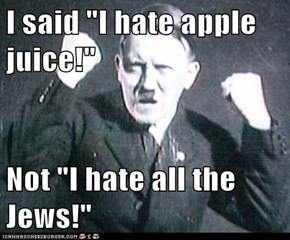 "I said ""I hate apple juice!""  Not ""I hate all the Jews!"""