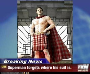 Breaking News - Superman forgets where his suit is.