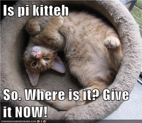 Is pi kitteh  So. Where is it? Give it NOW!