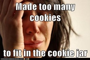 Made too many cookies  to fit in the cookie jar